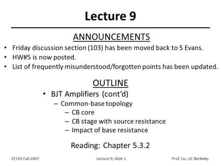 EE105 Fall 2007Lecture 9, Slide 1Prof. Liu, UC Berkeley Lecture 9 OUTLINE BJT Amplifiers (cont'd) – Common-base topology – CB core – CB stage with source.
