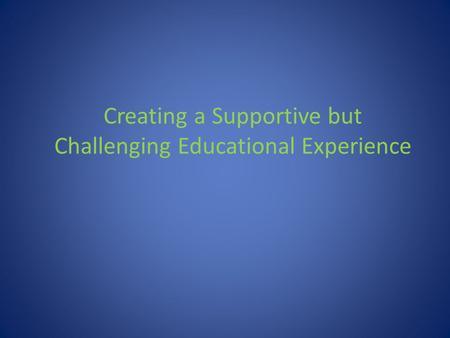 Creating a Supportive but Challenging Educational Experience.