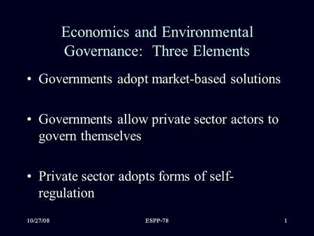 10/27/08ESPP-781 Economics and Environmental Governance: Three Elements Governments adopt market-based solutions Governments allow private sector actors.