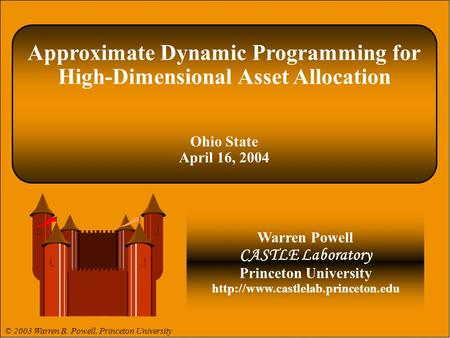 Approximate Dynamic Programming for High-Dimensional Asset Allocation Ohio State April 16, 2004 Warren Powell CASTLE Laboratory Princeton University