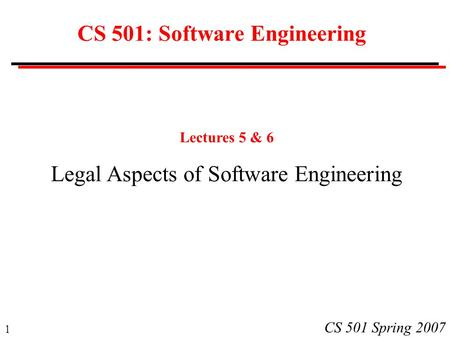 1 CS 501 Spring 2007 CS 501: Software Engineering Lectures 5 & 6 Legal Aspects of Software Engineering.
