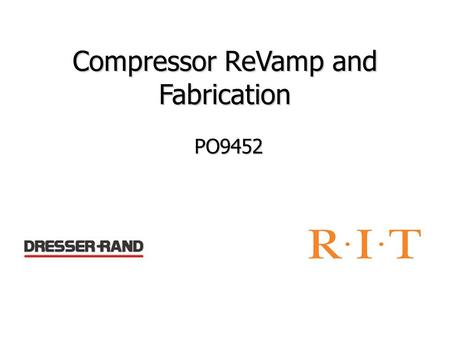 Compressor ReVamp and Fabrication PO9452. Update Revised Concept Generation Selected some concepts Scheduled Conference call with Dresser Rand Schedules.