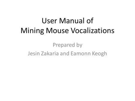 User Manual of Mining Mouse Vocalizations Prepared by Jesin Zakaria and Eamonn Keogh.