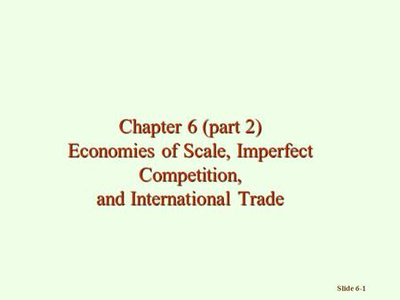 Slide 6-1 Chapter 6 (part 2) Economies of Scale, Imperfect Competition, and International Trade.