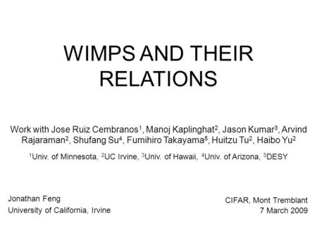 WIMPS AND THEIR RELATIONS Jonathan Feng University of California, Irvine CIFAR, Mont Tremblant 7 March 2009 Work with Jose Ruiz Cembranos 1, Manoj Kaplinghat.