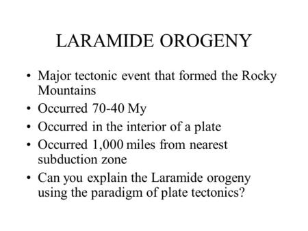 LARAMIDE OROGENY Major tectonic event that formed the Rocky Mountains Occurred 70-40 My Occurred in the interior of a plate Occurred 1,000 miles from nearest.