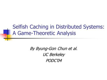 Selfish Caching in Distributed Systems: A Game-Theoretic Analysis By Byung-Gon Chun et al. UC Berkeley PODC'04.