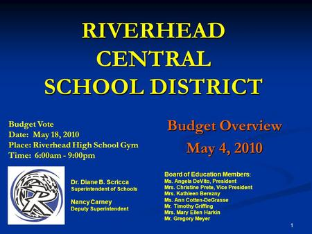 RIVERHEAD CENTRAL SCHOOL DISTRICT Budget Overview May 4, 2010 Board of Education Members : Ms. Angela DeVito, President Mrs. Christine Prete, Vice President.