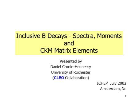 1 Inclusive B Decays - Spectra, Moments and CKM Matrix Elements Presented by Daniel Cronin-Hennessy University of Rochester (CLEO Collaboration) ICHEP.