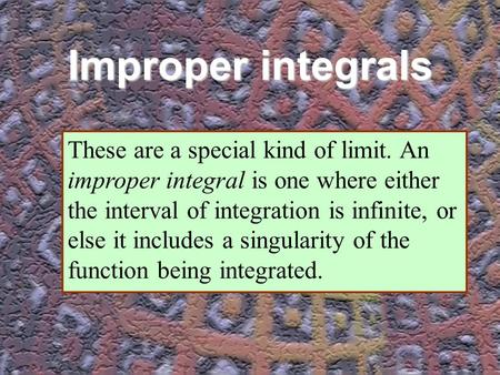 Improper integrals These are a special kind of limit. An improper integral is one where either the interval of integration is infinite, or else it includes.