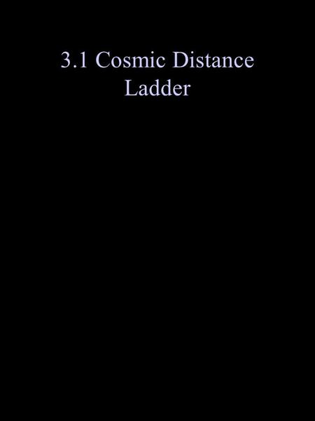 3.1 Cosmic Distance Ladder. From these methods: Determine distance (see p 615 including Fig 20.16)