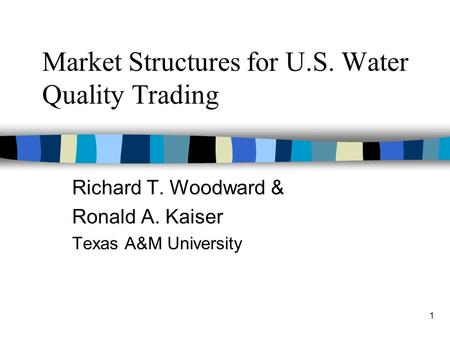 1 Market Structures for U.S. Water Quality Trading Richard T. Woodward & Ronald A. Kaiser Texas A&M University.