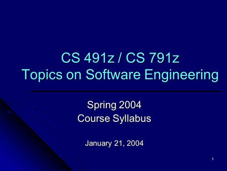 1 CS 491z / CS 791z Topics on Software Engineering Spring 2004 Course Syllabus January 21, 2004.