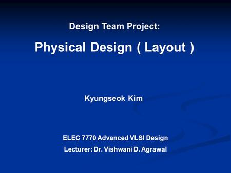 Design Team Project: Physical Design ( Layout ) Kyungseok Kim ELEC 7770 Advanced VLSI Design Lecturer: Dr. Vishwani D. Agrawal.