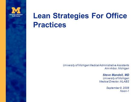 Lean Strategies For Office Practices University of Michigan Medical Administrative Assistants Ann Arbor, Michigan Steve Mandell, MD University of Michigan.