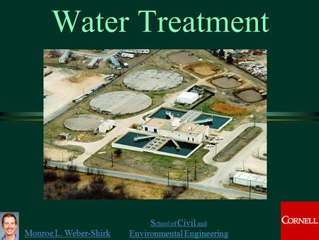 Monroe L. Weber-Shirk S chool of Civil and Environmental Engineering Water Treatment 