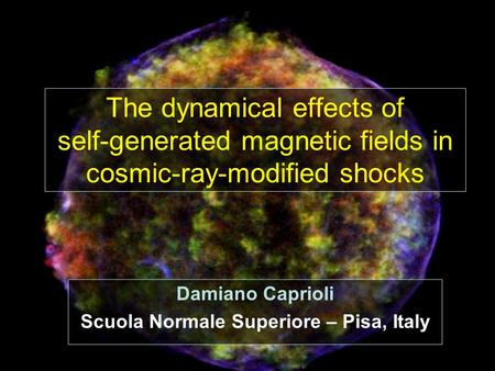 Krakow 2008 Damiano Caprioli Scuola Normale Superiore – Pisa, Italy The dynamical effects of self-generated magnetic fields in cosmic-ray-modified shocks.
