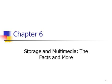 1 Chapter 6 Storage and Multimedia: The Facts and More.