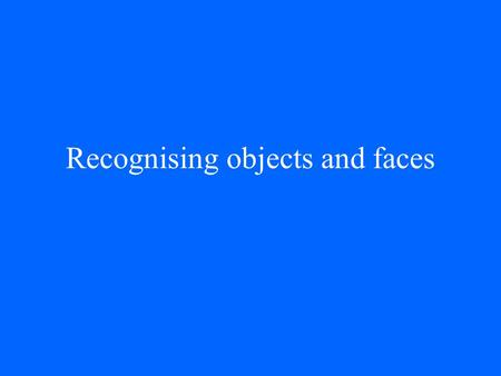 Recognising objects and faces. General problems Given that objects move on a surface, why do they not appear to change shape? How do we recognise objects.