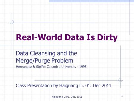 1 Haiguang Li 01. Dec. 2011 Real-World Data Is Dirty Data Cleansing and the Merge/Purge Problem Hernandez & Stolfo: Columbia University - 1998 Class Presentation.