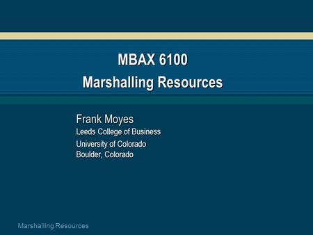 Marshalling Resources MBAX 6100 Marshalling Resources Frank Moyes Leeds College of Business University of Colorado Boulder, Colorado.