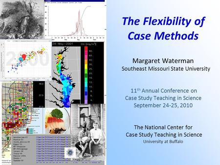 The Flexibility of Case Methods Margaret Waterman Southeast Missouri State University 11 th Annual Conference on Case Study Teaching in Science September.