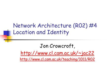 Network Architecture (R02) #4 Location and Identity Jon Crowcroft,