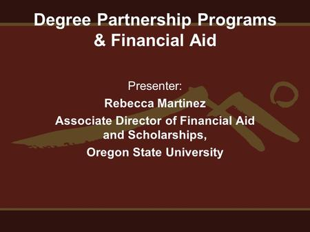 Degree Partnership Programs & Financial Aid Presenter: Rebecca Martinez Associate Director of Financial Aid and Scholarships, Oregon State University.
