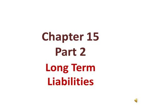 Chapter 15 Part 2 Long Term Liabilities Redeeming Bonds at Maturity Accounting for Bond Retirements SO 3 Describe the entries when bonds are redeemed.