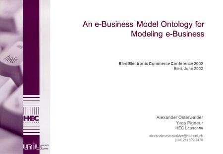 An e-Business Model Ontology for Modeling e-Business Bled Electronic Commerce Conference 2002 Bled, June 2002 Alexander Osterwalder Yves Pigneur HEC Lausanne.