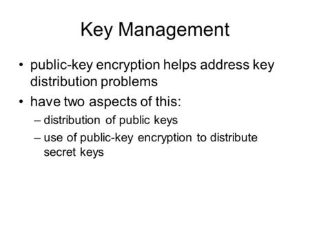 Key Management public-key encryption helps address key distribution problems have two aspects of this: –distribution of public keys –use of public-key.