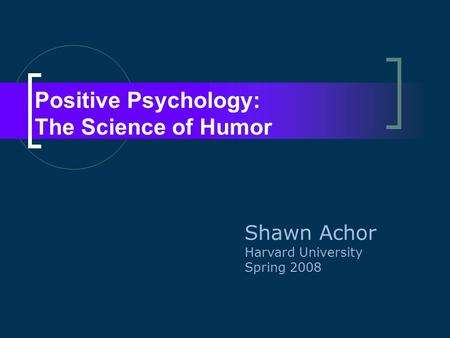 Positive Psychology: The Science of Humor Shawn Achor Harvard University Spring 2008.