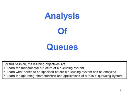 1 Analysis Of Queues For this session, the learning objectives are:  Learn the fundamental structure of a queueing system.  Learn what needs to be specified.
