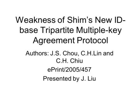 Weakness of Shim's New ID- base Tripartite Multiple-key Agreement Protocol Authors: J.S. Chou, C.H.Lin and C.H. Chiu ePrint/2005/457 Presented by J. Liu.