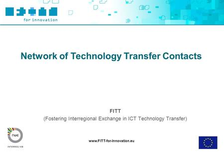 Www.FITT-for-Innovation.eu Network of Technology Transfer Contacts FITT (Fostering Interregional Exchange in ICT Technology Transfer)