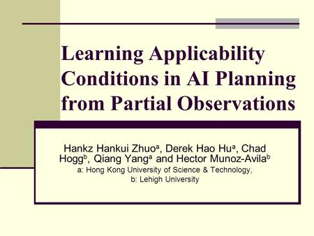 Learning Applicability Conditions in AI Planning from Partial Observations Hankz Hankui Zhuo a, Derek Hao Hu a, Chad Hogg b, Qiang Yang a and Hector Munoz-Avila.