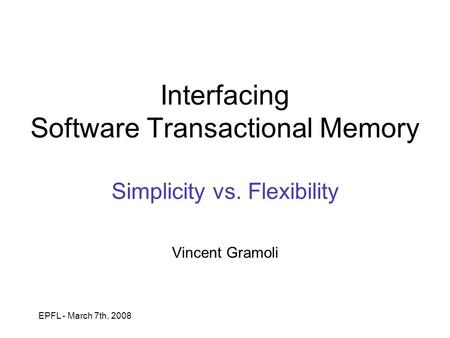 EPFL - March 7th, 2008 Interfacing Software Transactional Memory Simplicity vs. Flexibility Vincent Gramoli.
