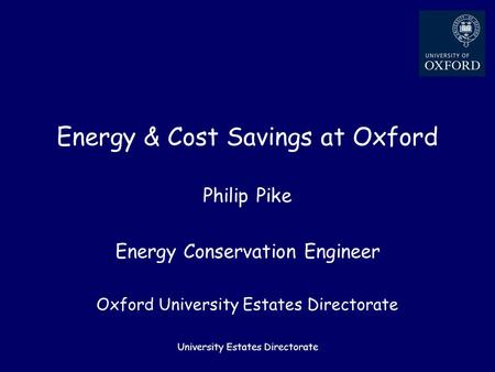 University Estates Directorate Energy & Cost Savings at Oxford Philip Pike Energy Conservation Engineer Oxford University Estates Directorate.