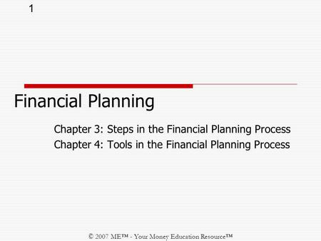 1 © 2007 ME™ - Your Money Education Resource™ Chapter 3: Steps in the Financial Planning Process Chapter 4: Tools in the Financial Planning Process Financial.