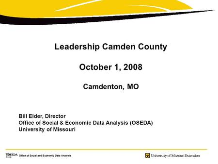 Leadership Camden County October 1, 2008 Camdenton, MO Bill Elder, Director Office of Social & Economic Data Analysis (OSEDA) University of Missouri.