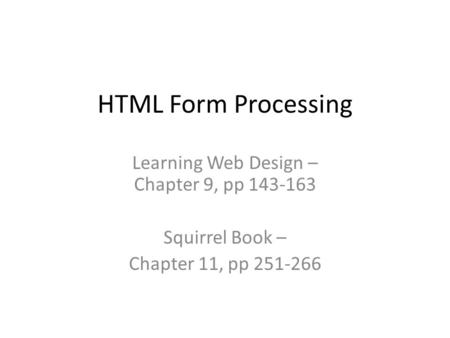 HTML Form Processing Learning Web Design – Chapter 9, pp 143-163 Squirrel Book – Chapter 11, pp 251-266.