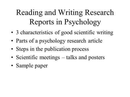 Reading and Writing Research Reports in Psychology 3 characteristics of good scientific writing Parts of a psychology research article Steps in the publication.