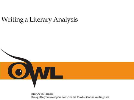 Writing a Literary Analysis BRIAN YOTHERS Brought to you in cooperation with the Purdue Online Writing Lab.
