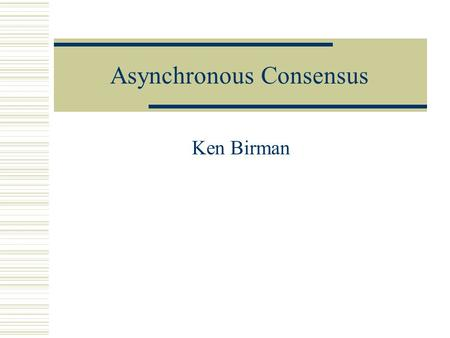 Asynchronous Consensus Ken Birman. Outline of talk  Reminder about models  Asynchronous consensus: Impossibility result  Solution to the problem With.