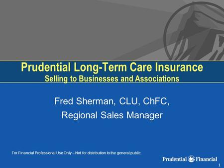 1 For Financial Professional Use Only – Not for distribution to the general public. Prudential Long-Term Care Insurance Selling to Businesses and Associations.