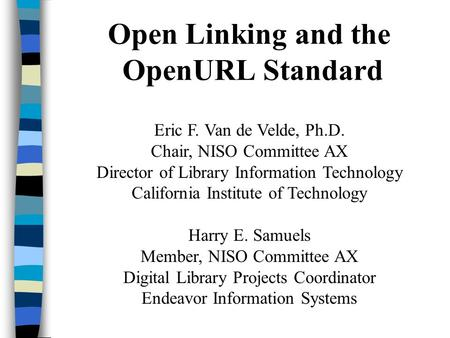 Open Linking and the OpenURL Standard Eric F. Van de Velde, Ph.D. Chair, NISO Committee AX Director of Library Information Technology California Institute.