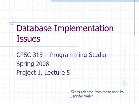 Database Implementation Issues CPSC 315 – Programming Studio Spring 2008 Project 1, Lecture 5 Slides adapted from those used by Jennifer Welch.