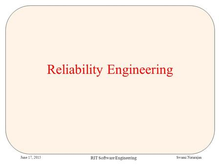 Swami NatarajanJune 17, 2015 RIT Software Engineering Reliability Engineering.