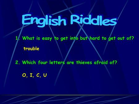1. What is easy to get into but hard to get out of? trouble 2. Which four letters are thieves afraid of? O, I, C, U.