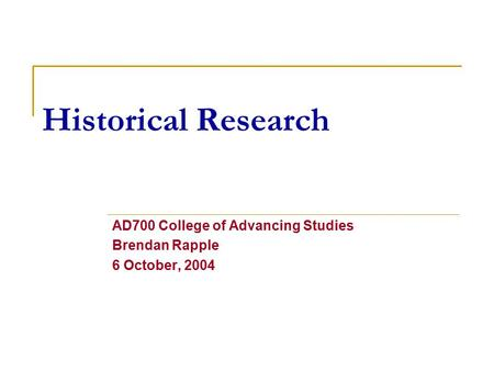 Historical Research AD700 College of Advancing Studies Brendan Rapple 6 October, 2004.